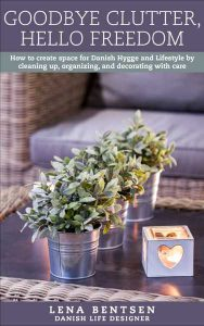 Goodbye Clutter, Hello Freedom: How to create space for Danish Hygge and Lifestyle by cleaning up, organizing, and decorating with care (English Books)